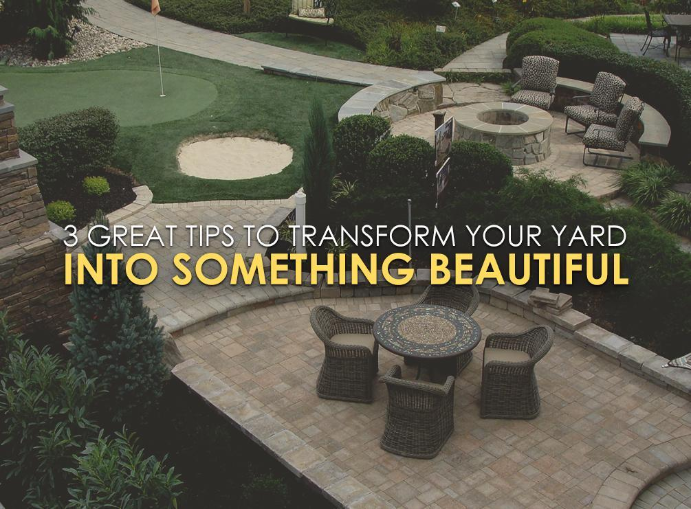 3 Great Tips To Transform Your Yard Into Something Beautiful